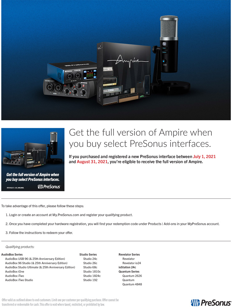 Get the full version of Ampire when you buy select PreSonus Interfaces. If you purchased and registered a new PreSonus interface between July 1, 2021 and August 31, 2021, you are eligible to receive the full version of Ampire. To take advantage of this offer, please follow these steps: 1) Login or create an account at my.presonus.com and register your qualifying product. 2) Once you have completed your hardware registration, you will find your redemption code under Products/Add-ons in your MyPreSonus account. Follow those instructions to redeem your offer. Please call for additional assistance.